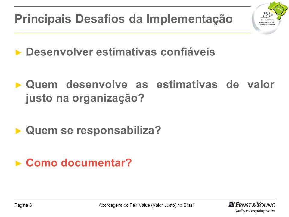 Abordagens do Fair Value (Valor Justo) no BrasilPágina 16 Onde os Conceitos São Citados nas Normas Internacionais e Locais Fair Value: IAS 2, IAS 16-21, IAS 32, IAS 38-41 e IFRS 1, 3-5 Net Realisable Value: IAS 2, 12, 21, 36, 41 Market Value: IAS 16, 19, 26, 36 Value in Use: IAS 36, CVM 527/07 Valor Justo / Valor de Mercado: Lei 11.638/07, CVM n.º 371/02, NBC T 7, CVM/SNC/SEP 01/2007, NPC 14, CVM n.º 183/95), NPC 24, Lei n.
