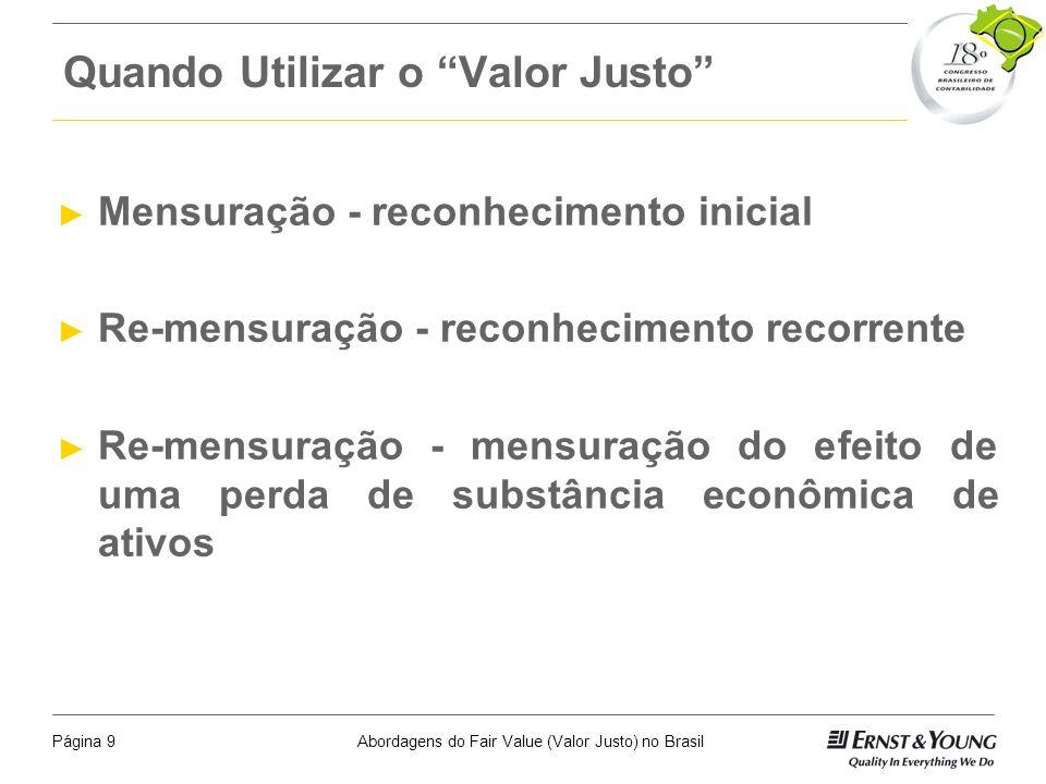 Abordagens do Fair Value (Valor Justo) no BrasilPágina 9 Quando Utilizar o Valor Justo Mensuração - reconhecimento inicial Re-mensuração - reconhecimento recorrente Re-mensuração - mensuração do efeito de uma perda de substância econômica de ativos