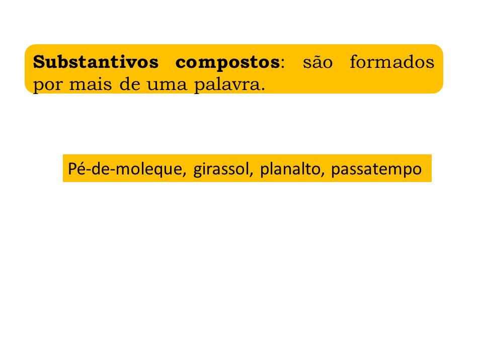 Substantivos compostos : são formados por mais de uma palavra. Pé-de-moleque, girassol, planalto, passatempo
