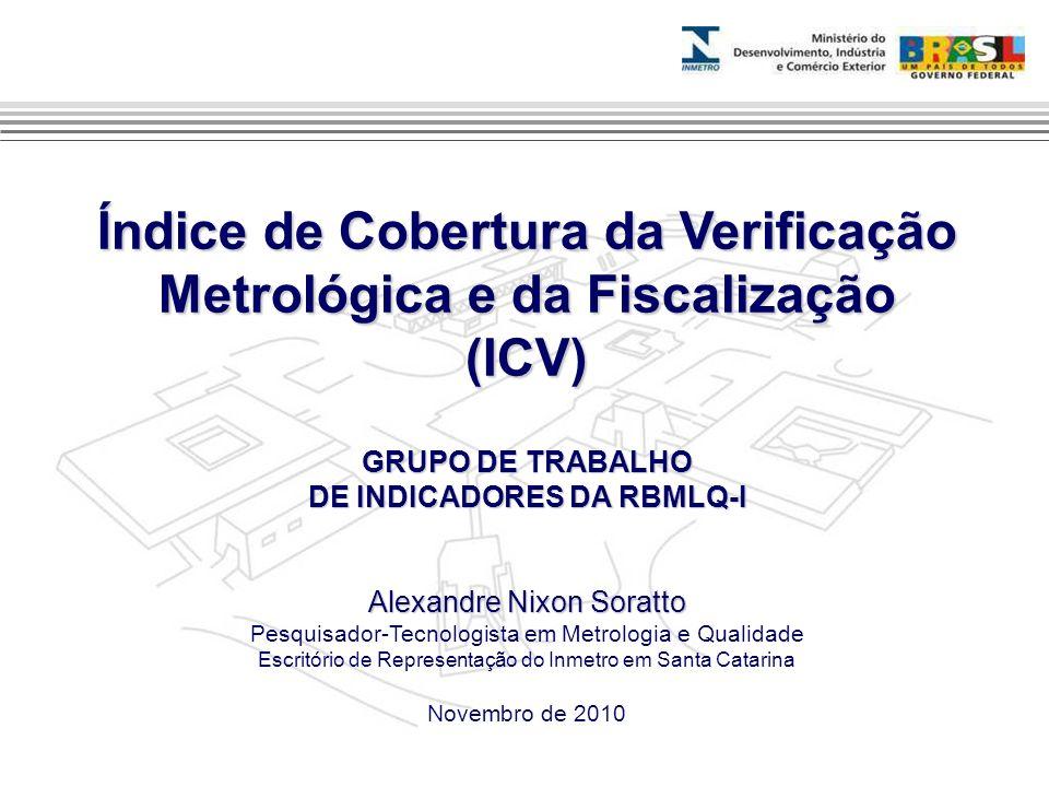 Índice de Cobertura da Verificação Metrológica e da Fiscalização (ICV) GRUPO DE TRABALHO DE INDICADORES DA RBMLQ-I Alexandre Nixon Soratto Pesquisador