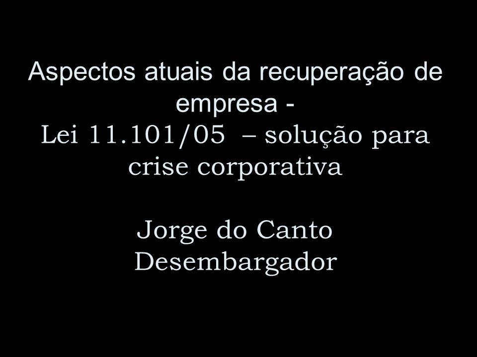 Aspectos atuais da recuperação de empresa - Lei 11.101/05 – solução para crise corporativa Jorge do Canto Desembargador
