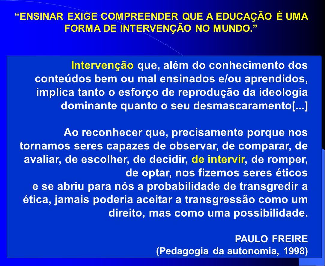 ENSINAR EXIGE COMPREENDER QUE A EDUCAÇÃO É UMA FORMA DE INTERVENÇÃO NO MUNDO. Intervenção que, além do conhecimento dos conteúdos bem ou mal ensinados