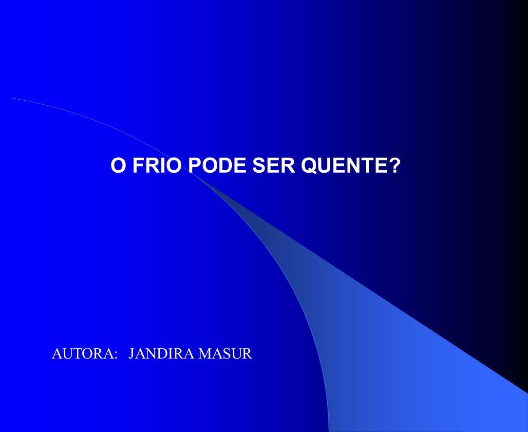 O FRIO PODE SER QUENTE? AUTORA: JANDIRA MASUR
