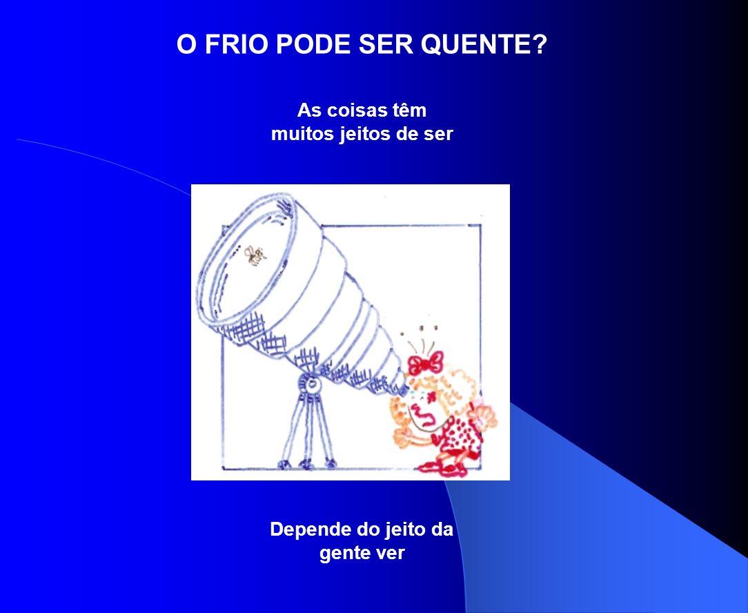 O FRIO PODE SER QUENTE? As coisas têm muitos jeitos de ser Depende do jeito da gente ver