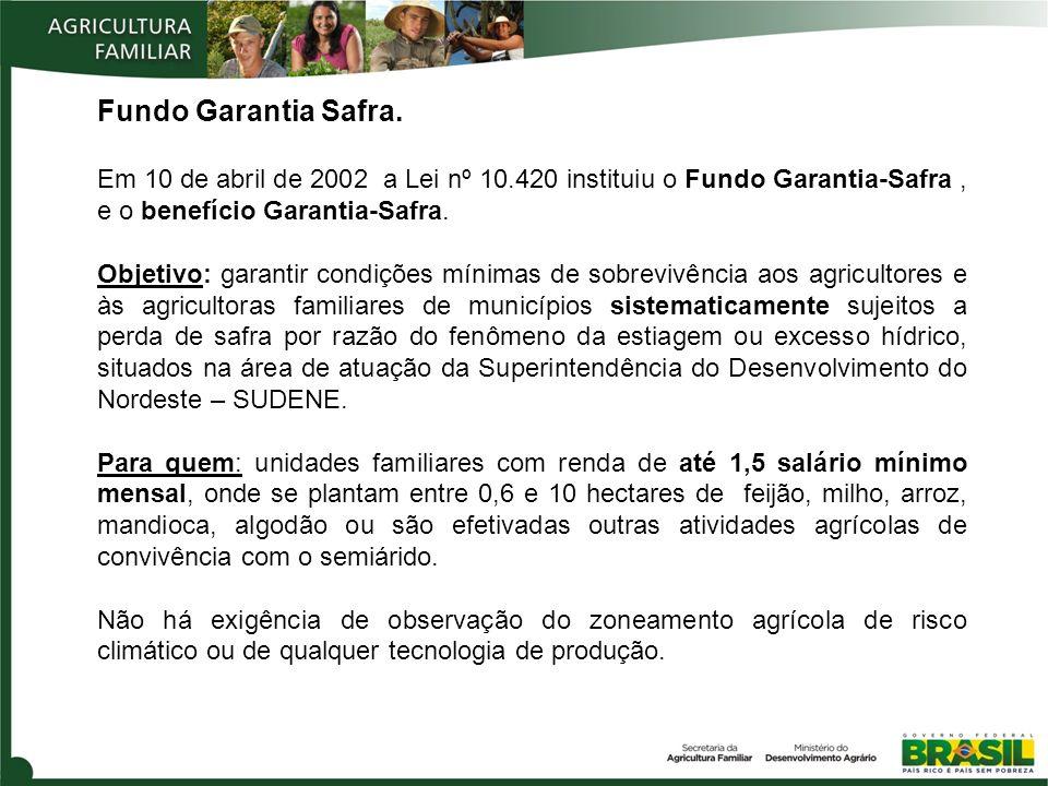 Fundo Garantia Safra. Em 10 de abril de 2002 a Lei nº 10.420 instituiu o Fundo Garantia-Safra, e o benefício Garantia-Safra. Objetivo: garantir condiç
