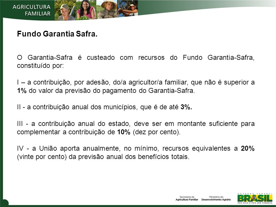Fundo Garantia Safra. O Garantia-Safra é custeado com recursos do Fundo Garantia-Safra, constituído por: I – a contribuição, por adesão, do/a agricult