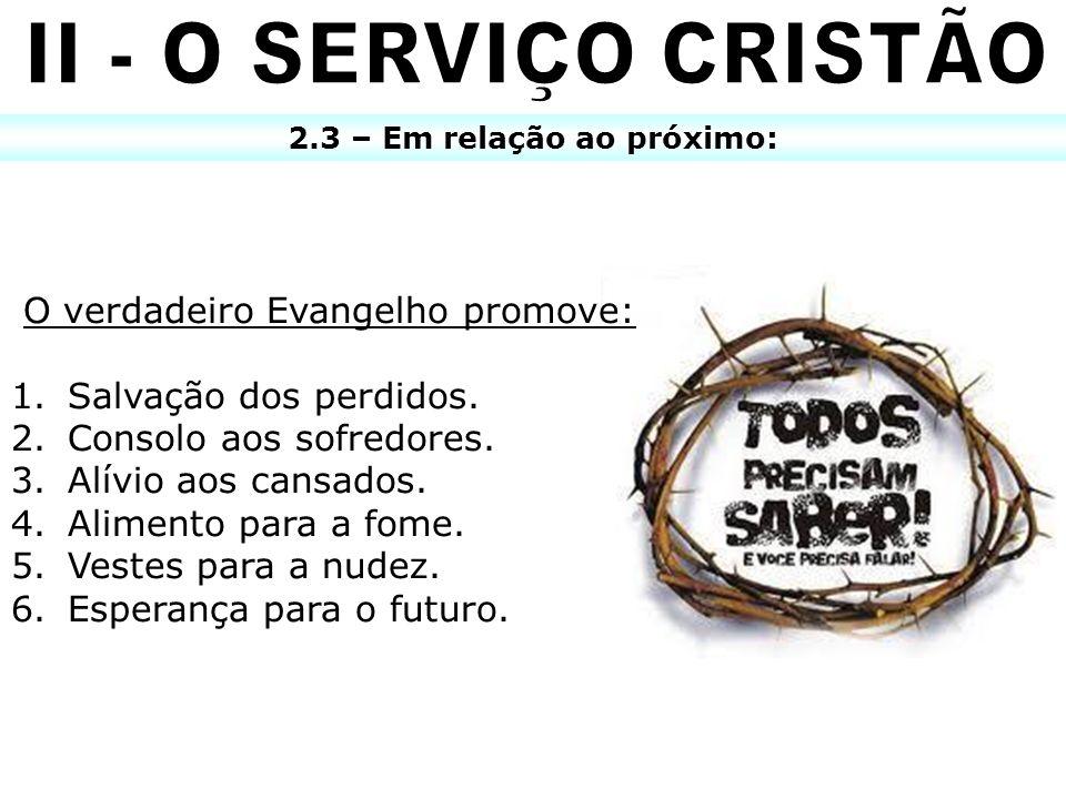 2.3 – Em relação ao próximo: O verdadeiro Evangelho promove: 1. Salvação dos perdidos. 2. Consolo aos sofredores. 3. Alívio aos cansados. 4. Alimento