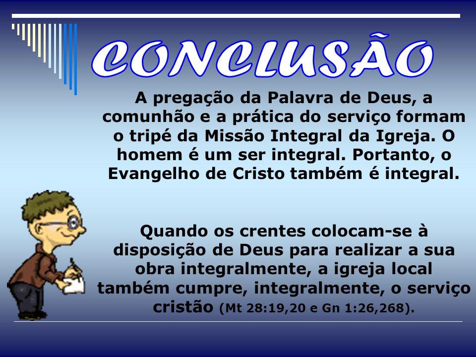 A pregação da Palavra de Deus, a comunhão e a prática do serviço formam o tripé da Missão Integral da Igreja. O homem é um ser integral. Portanto, o E