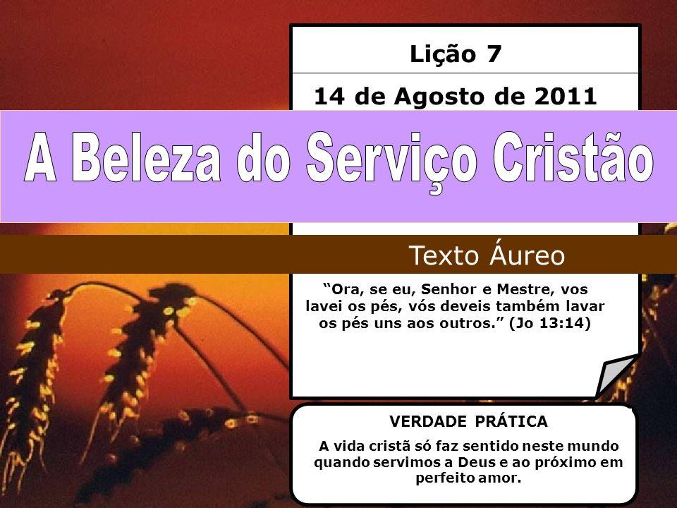 Lição 7 14 de Agosto de 2011 Ora, se eu, Senhor e Mestre, vos lavei os pés, vós deveis também lavar os pés uns aos outros. (Jo 13:14) Texto Áureo VERD