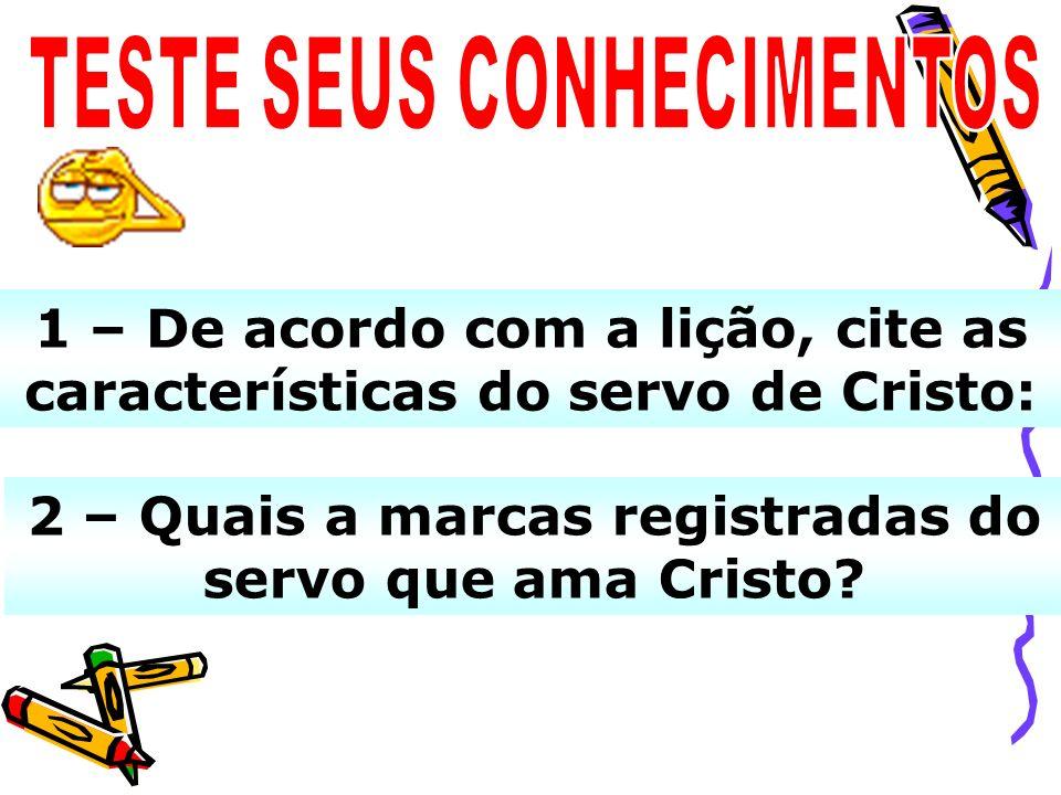1 – De acordo com a lição, cite as características do servo de Cristo: 2 – Quais a marcas registradas do servo que ama Cristo?
