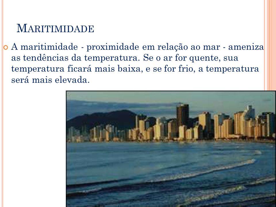 M ARITIMIDADE A maritimidade - proximidade em relação ao mar - ameniza as tendências da temperatura. Se o ar for quente, sua temperatura ficará mais b