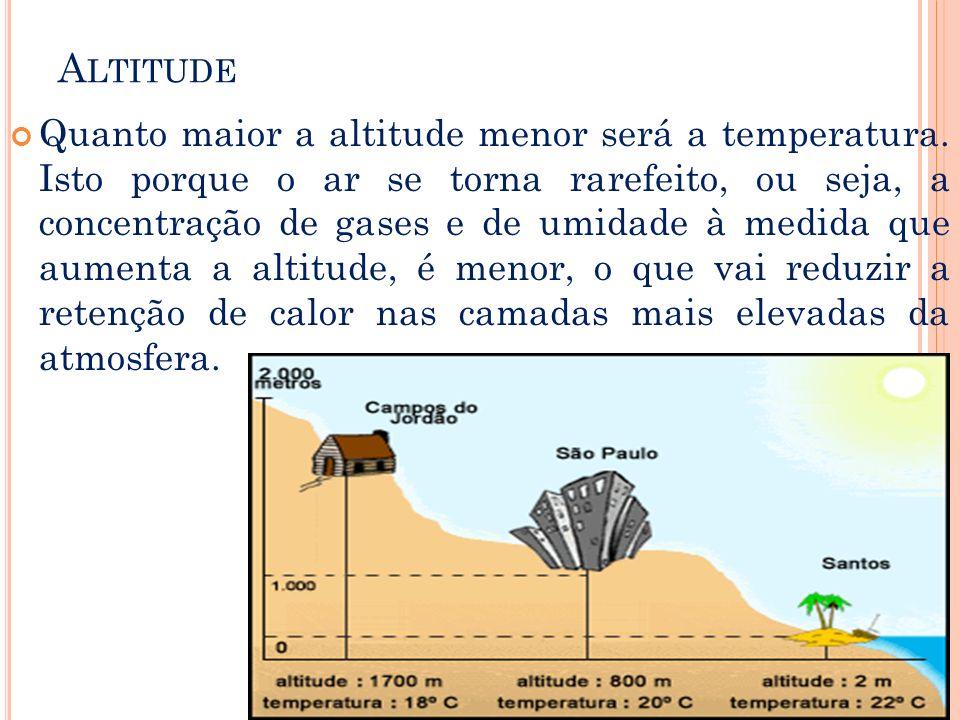 A LTITUDE Quanto maior a altitude menor será a temperatura. Isto porque o ar se torna rarefeito, ou seja, a concentração de gases e de umidade à medid