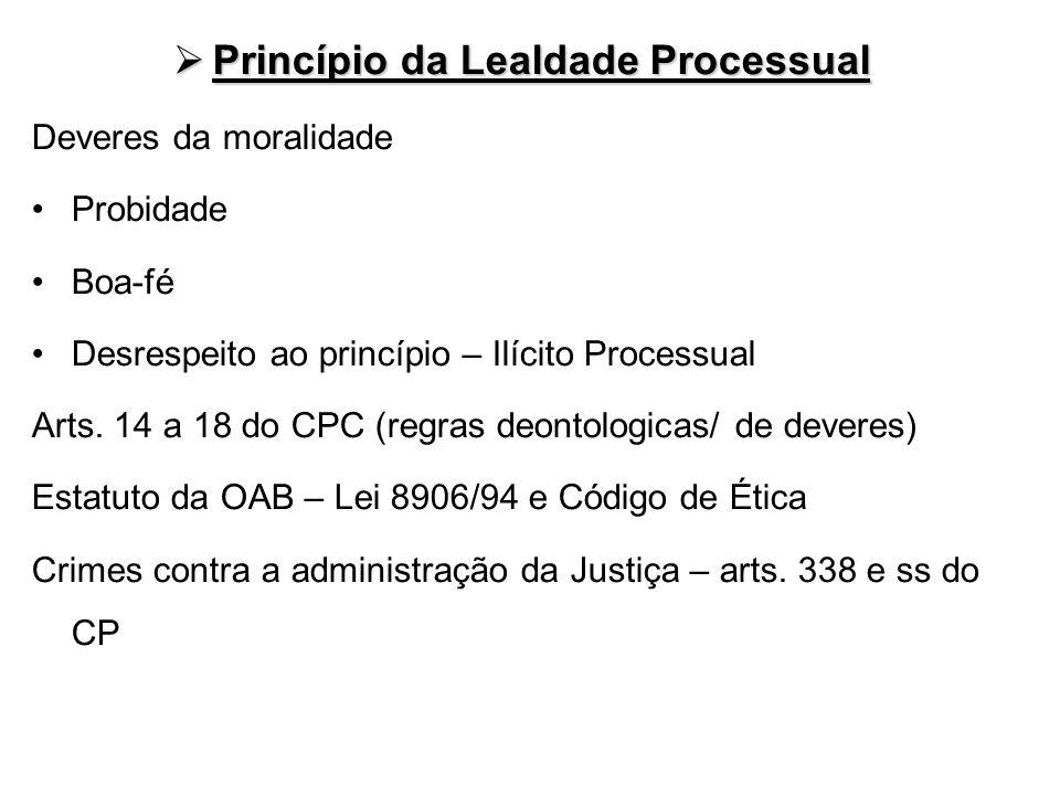 Princípio da Lealdade Processual Princípio da Lealdade Processual Deveres da moralidade Probidade Boa-fé Desrespeito ao princípio – Ilícito Processual
