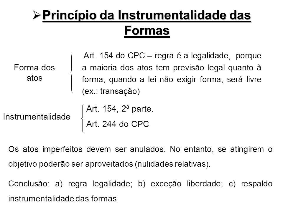 Princípio da Instrumentalidade das Formas Princípio da Instrumentalidade das Formas Art. 154 do CPC – regra é a legalidade, porque a maioria dos atos