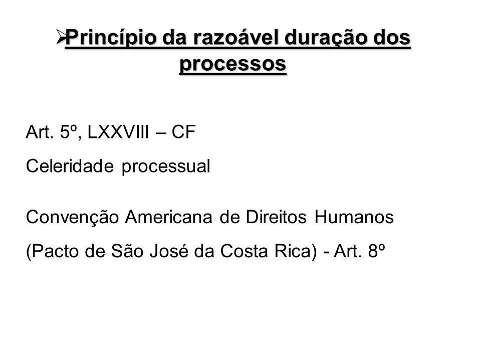 Princípio da razoável duração dos processos Princípio da razoável duração dos processos Art. 5º, LXXVIII – CF Celeridade processual Convenção American