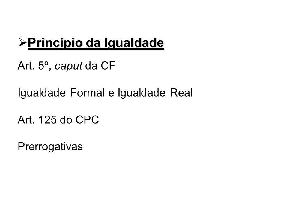 Princípio da Igualdade Art. 5º, caput da CF Igualdade Formal e Igualdade Real Art. 125 do CPC Prerrogativas