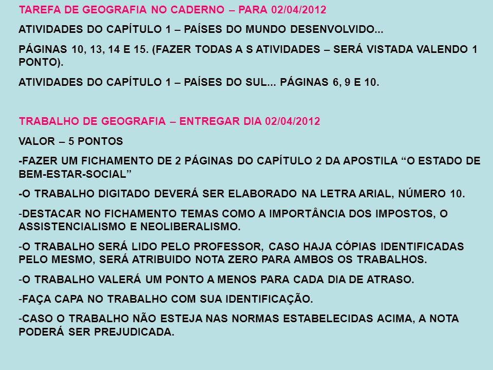 TAREFA DE GEOGRAFIA NO CADERNO – PARA 02/04/2012 ATIVIDADES DO CAPÍTULO 1 – PAÍSES DO MUNDO DESENVOLVIDO... PÁGINAS 10, 13, 14 E 15. (FAZER TODAS A S