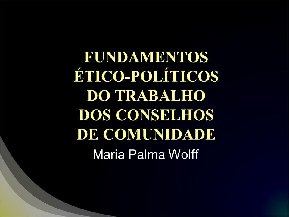 FUNDAMENTOS ÉTICO-POLÍTICOS DO TRABALHO DOS CONSELHOS DE COMUNIDADE Maria Palma Wolff