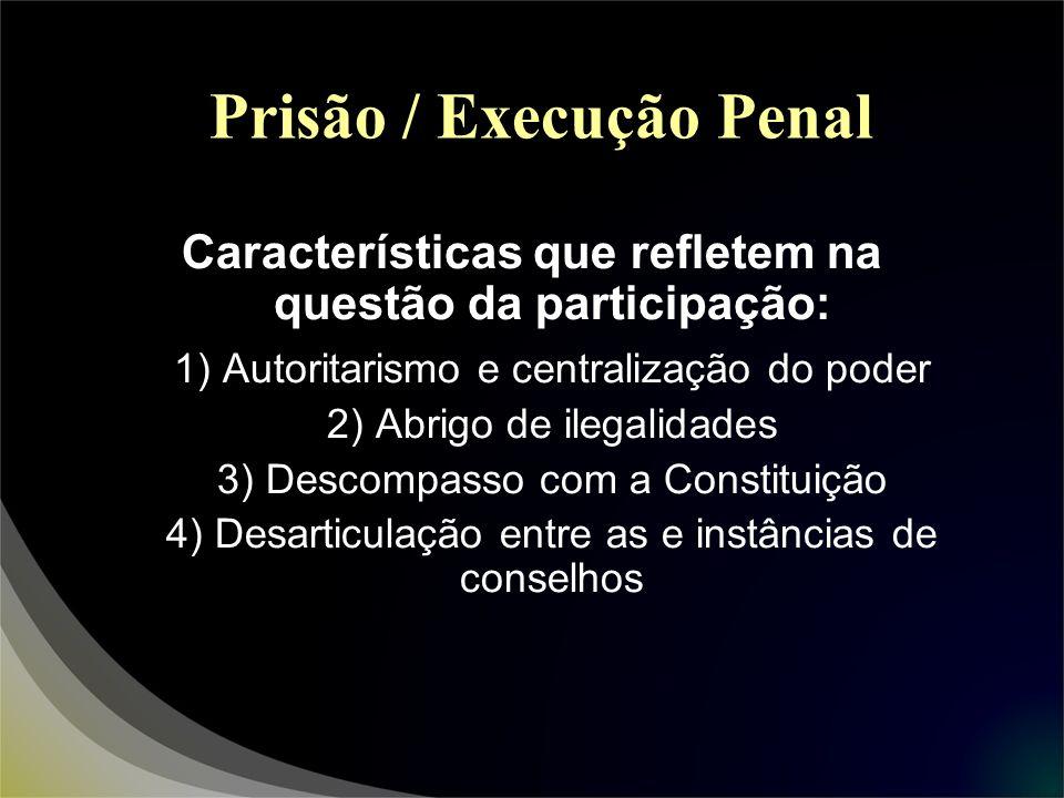 Prisão / Execução Penal Características que refletem na questão da participação: 1) Autoritarismo e centralização do poder 2) Abrigo de ilegalidades 3