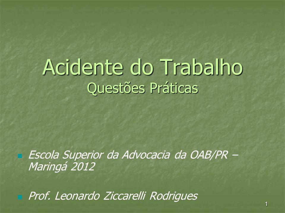 1 Acidente do Trabalho Questões Práticas Escola Superior da Advocacia da OAB/PR – Maringá 2012 Prof. Leonardo Ziccarelli Rodrigues