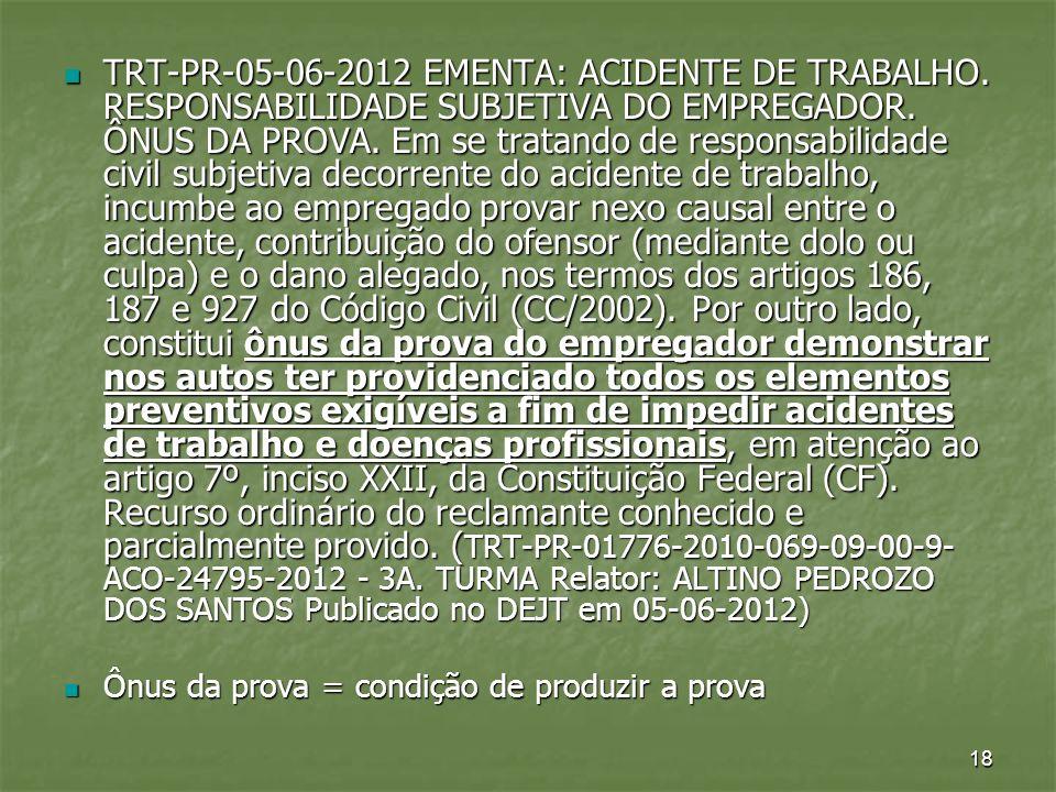 18 TRT-PR-05-06-2012 EMENTA: ACIDENTE DE TRABALHO. RESPONSABILIDADE SUBJETIVA DO EMPREGADOR. ÔNUS DA PROVA. Em se tratando de responsabilidade civil s