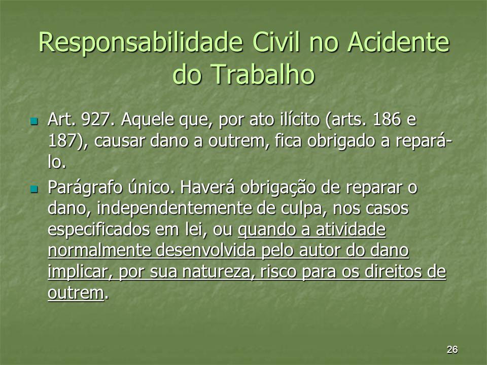 26 Responsabilidade Civil no Acidente do Trabalho Art. 927. Aquele que, por ato ilícito (arts. 186 e 187), causar dano a outrem, fica obrigado a repar