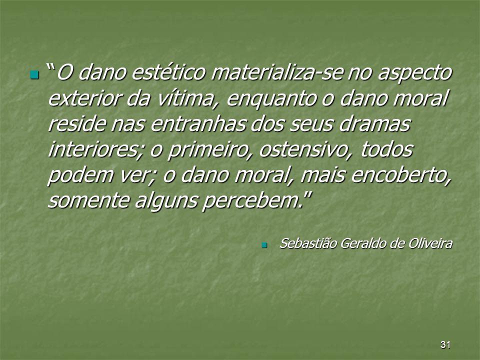 31 O dano estético materializa-se no aspecto exterior da vítima, enquanto o dano moral reside nas entranhas dos seus dramas interiores; o primeiro, os