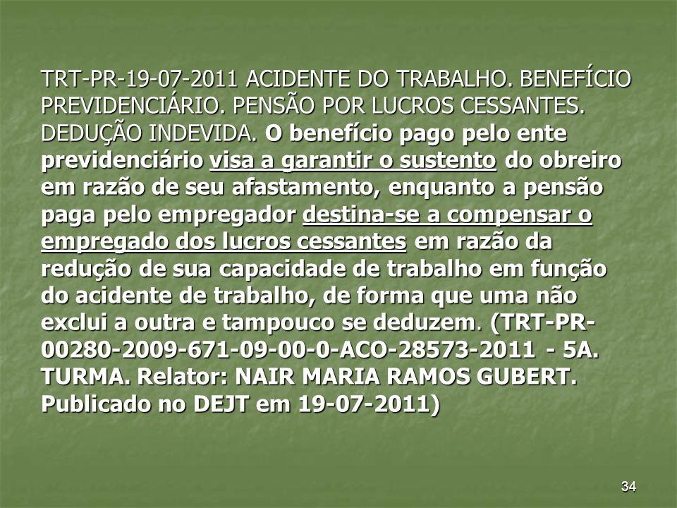 34 TRT-PR-19-07-2011 ACIDENTE DO TRABALHO. BENEFÍCIO PREVIDENCIÁRIO. PENSÃO POR LUCROS CESSANTES. DEDUÇÃO INDEVIDA. O benefício pago pelo ente previde