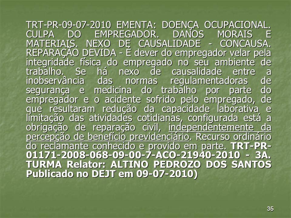 35 TRT-PR-09-07-2010 EMENTA: DOENÇA OCUPACIONAL. CULPA DO EMPREGADOR. DANOS MORAIS E MATERIAIS. NEXO DE CAUSALIDADE - CONCAUSA. REPARAÇÃO DEVIDA - É d
