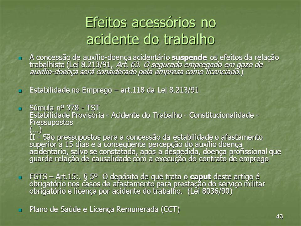 43 Efeitos acessórios no acidente do trabalho A concessão de auxílio-doença acidentário suspende os efeitos da relação trabalhista (Lei 8.213/91, Art.