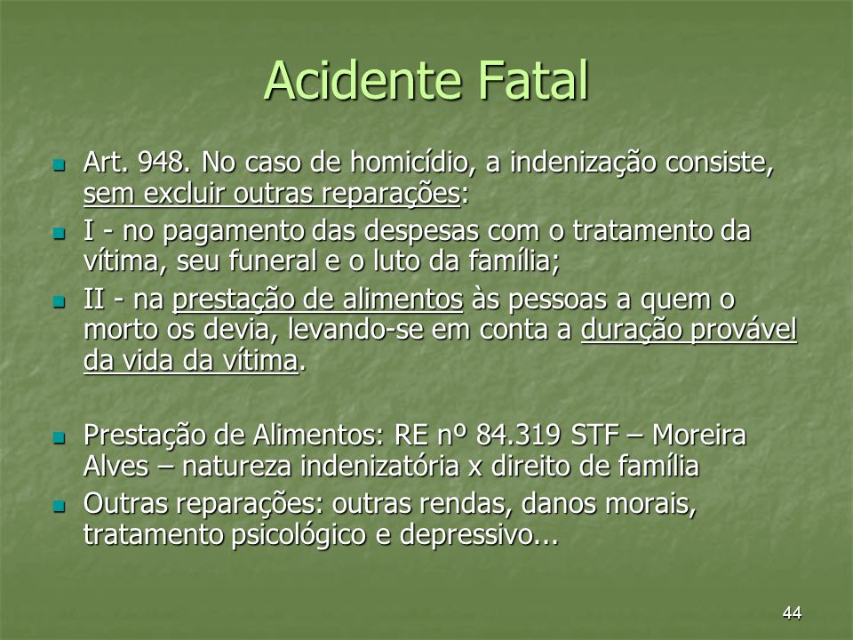 44 Acidente Fatal Art. 948. No caso de homicídio, a indenização consiste, sem excluir outras reparações: Art. 948. No caso de homicídio, a indenização