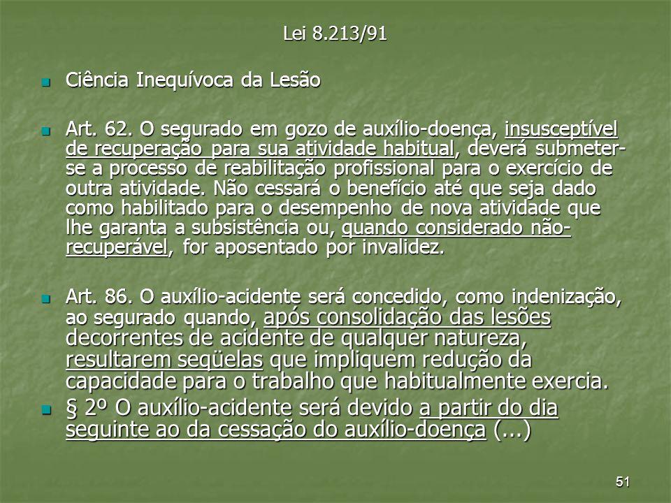 51 Lei 8.213/91 Ciência Inequívoca da Lesão Ciência Inequívoca da Lesão Art. 62. O segurado em gozo de auxílio-doença, insusceptível de recuperação pa