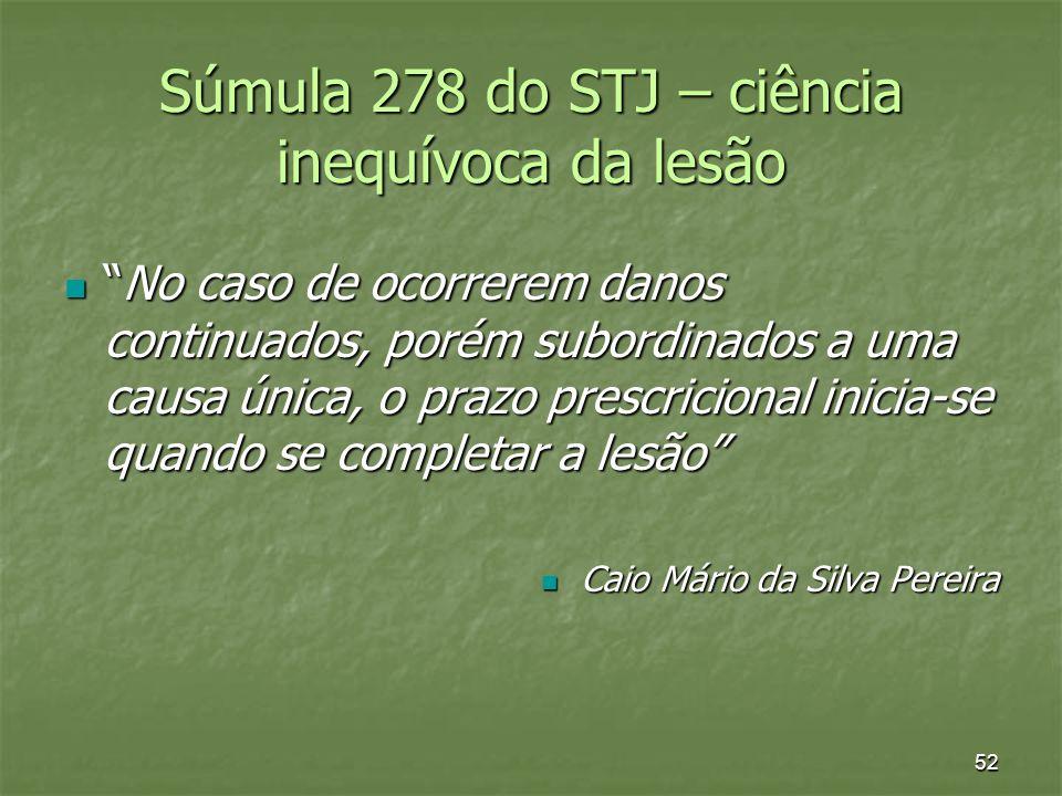52 Súmula 278 do STJ – ciência inequívoca da lesão No caso de ocorrerem danos continuados, porém subordinados a uma causa única, o prazo prescricional