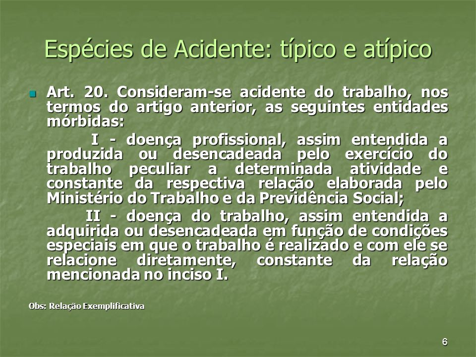 6 Espécies de Acidente: típico e atípico Art. 20. Consideram-se acidente do trabalho, nos termos do artigo anterior, as seguintes entidades mórbidas: