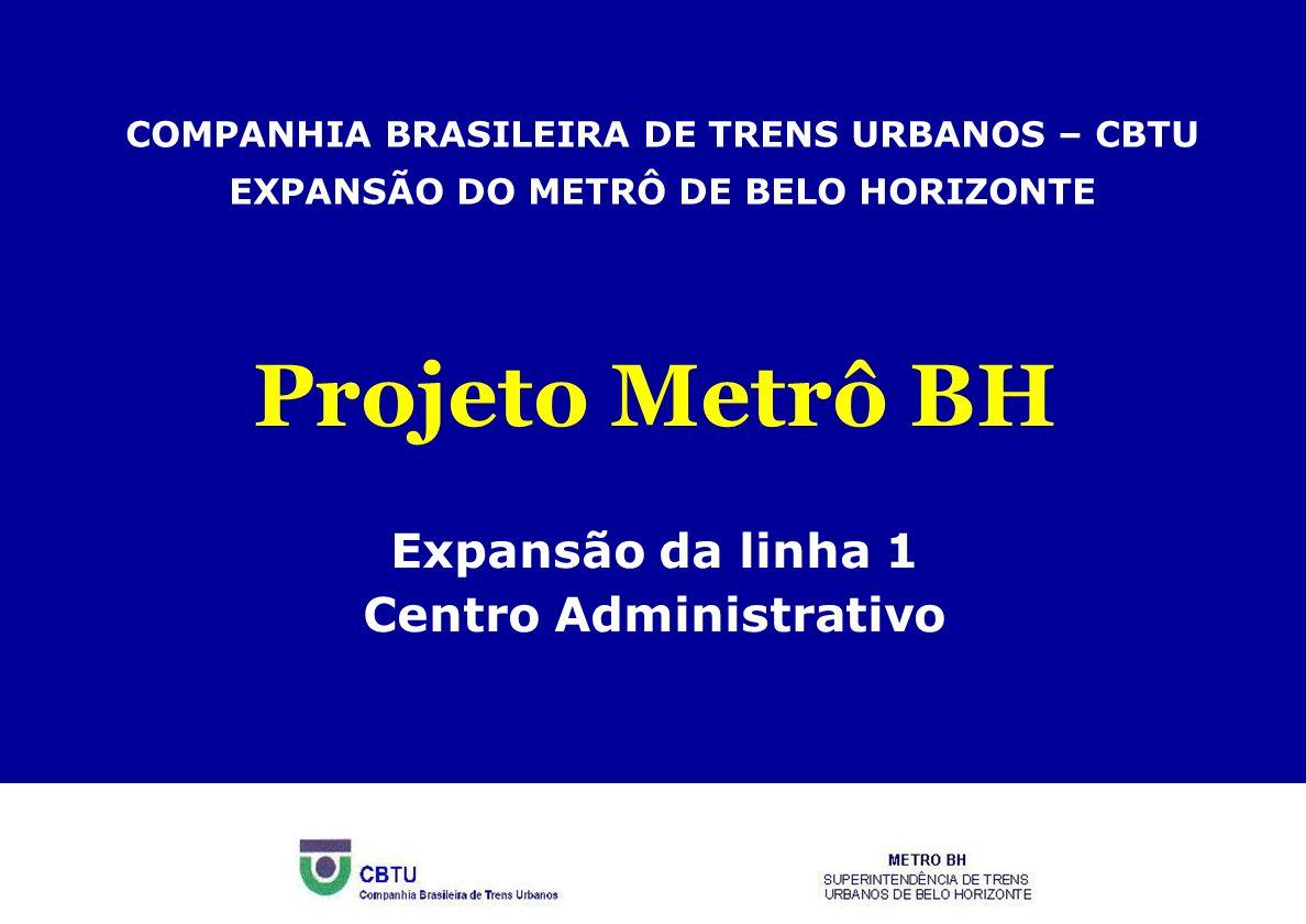 COMPANHIA BRASILEIRA DE TRENS URBANOS – CBTU EXPANSÃO DO METRÔ DE BELO HORIZONTE Projeto Metrô BH Expansão da linha 1 Centro Administrativo