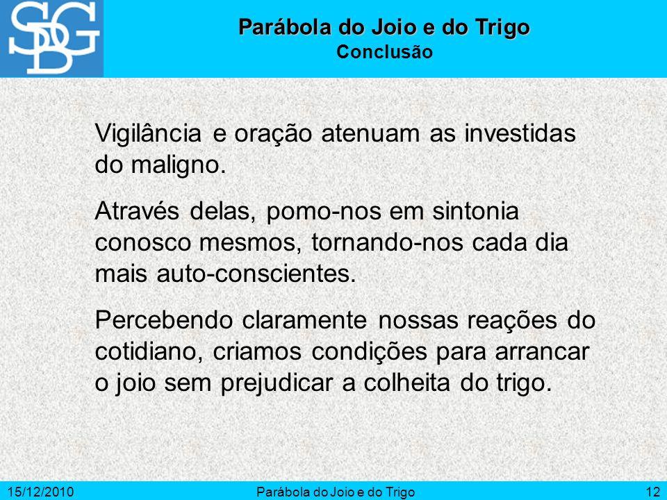 15/12/2010Parábola do Joio e do Trigo12 Vigilância e oração atenuam as investidas do maligno. Através delas, pomo-nos em sintonia conosco mesmos, torn