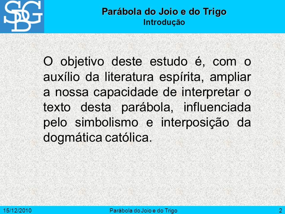 15/12/2010Parábola do Joio e do Trigo2 Introdução O objetivo deste estudo é, com o auxílio da literatura espírita, ampliar a nossa capacidade de inter