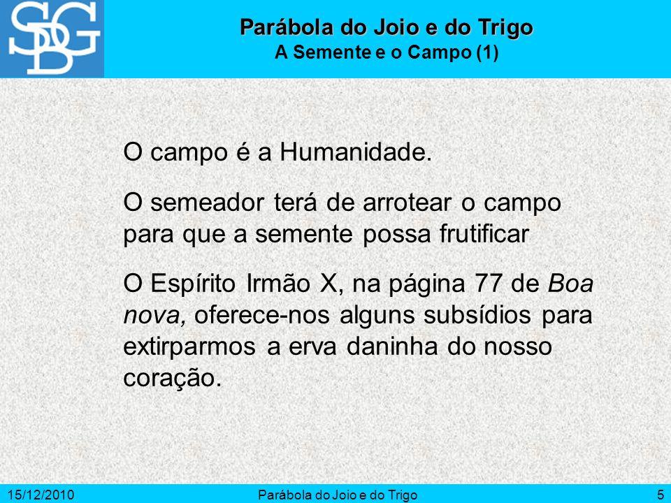15/12/2010Parábola do Joio e do Trigo5 A Semente e o Campo (1) O campo é a Humanidade. O semeador terá de arrotear o campo para que a semente possa fr