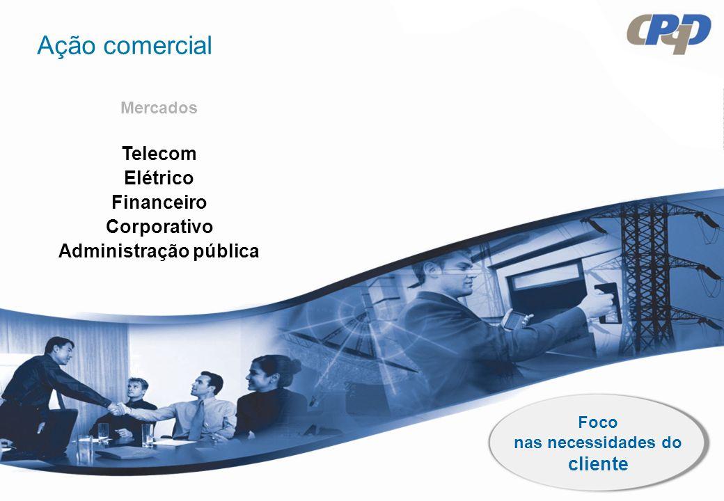 Foco nas necessidades do cliente Telecom Elétrico Financeiro Corporativo Administração pública Mercados Ação comercial