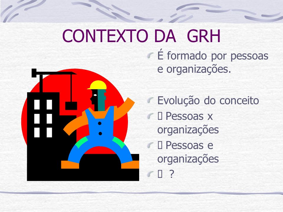 CONTEXTO DA GRH É formado por pessoas e organizações. Evolução do conceito Pessoas x organizações Pessoas e organizações ?