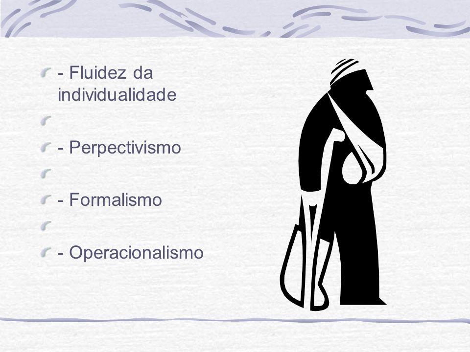 - Fluidez da individualidade - Perpectivismo - Formalismo - Operacionalismo