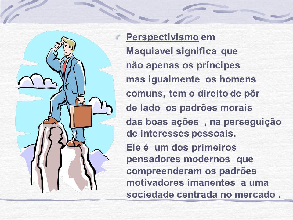 Perspectivismo em Maquiavel significa que não apenas os príncipes mas igualmente os homens comuns, tem o direito de pôr de lado os padrões morais das