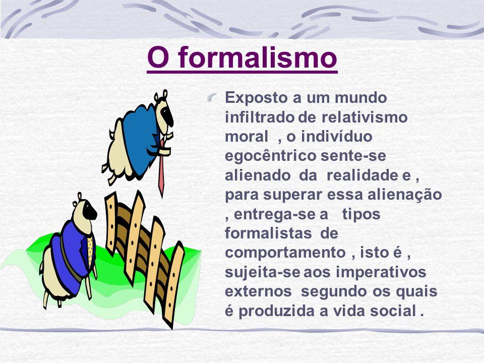 O formalismo Exposto a um mundo infiltrado de relativismo moral, o indivíduo egocêntrico sente-se alienado da realidade e, para superar essa alienação