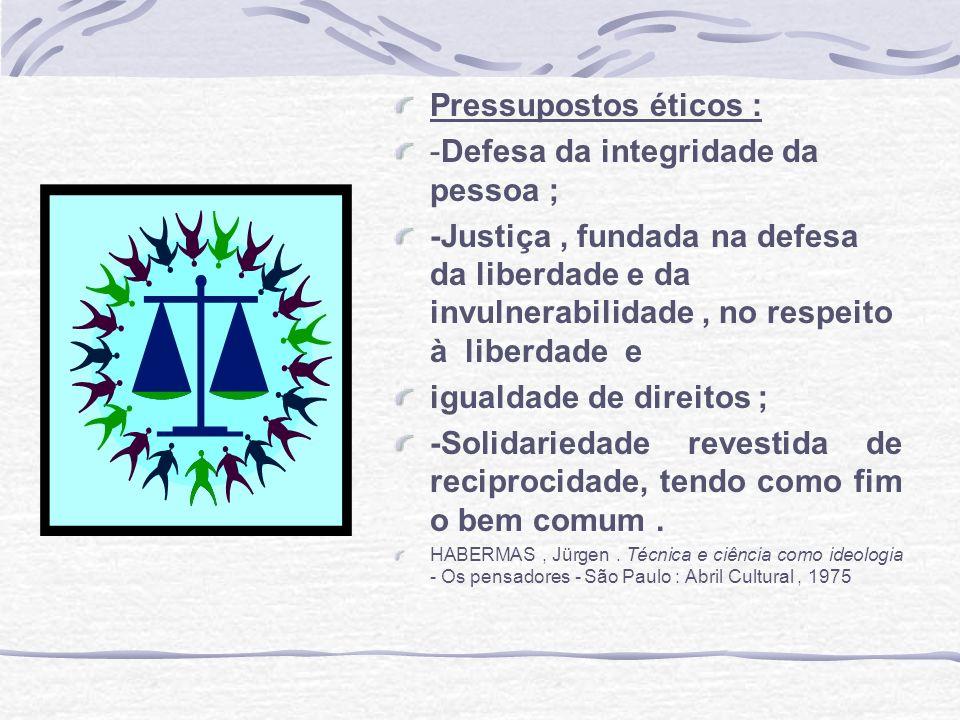 Pressupostos éticos : -Defesa da integridade da pessoa ; -Justiça, fundada na defesa da liberdade e da invulnerabilidade, no respeito à liberdade e ig