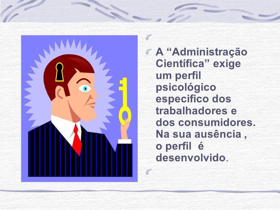 A Administração Científica exige um perfil psicológico especifico dos trabalhadores e dos consumidores. Na sua ausência, o perfil é desenvolvido.