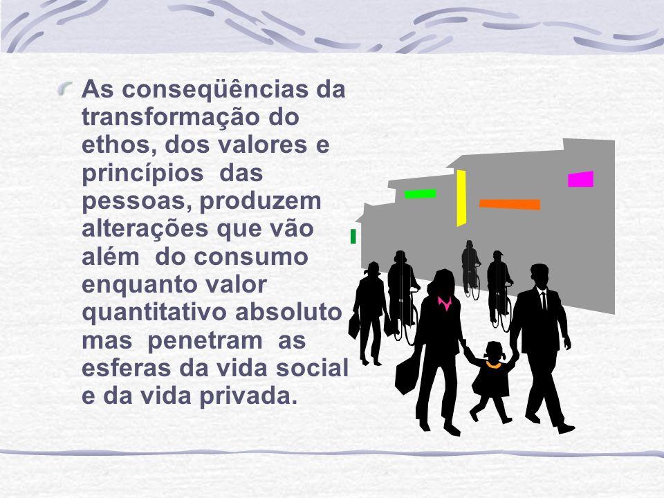 As conseqüências da transformação do ethos, dos valores e princípios das pessoas, produzem alterações que vão além do consumo enquanto valor quantitat
