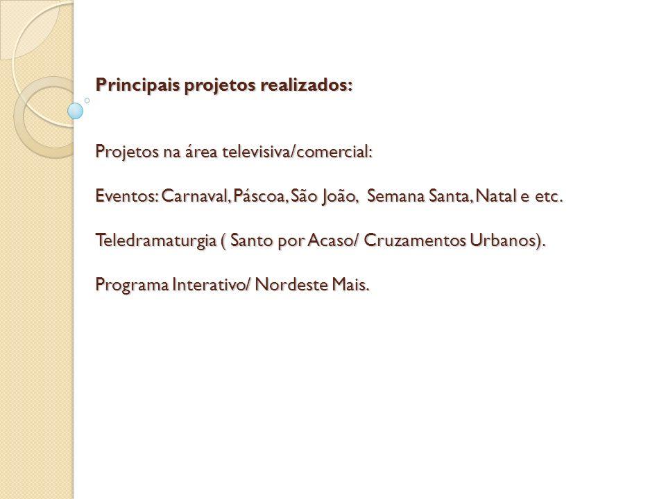Principais projetos realizados: Projetos na área televisiva/comercial: Eventos: Carnaval, Páscoa, São João, Semana Santa, Natal e etc. Teledramaturgia