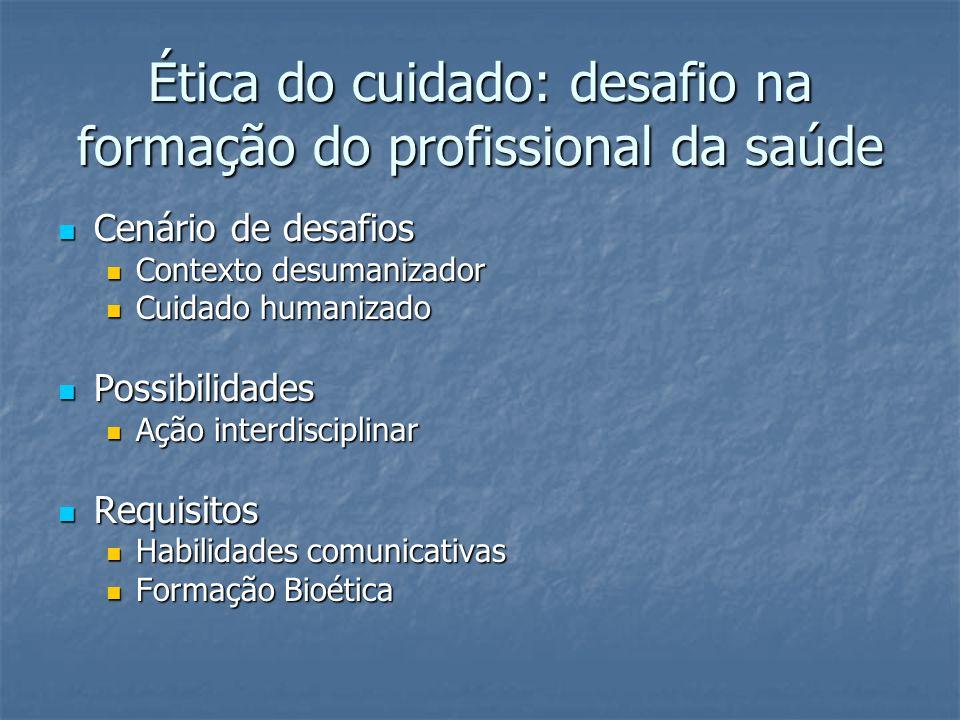 Ética do cuidado: desafio na formação do profissional da saúde Cenário de desafios Cenário de desafios Contexto desumanizador Contexto desumanizador Cuidado humanizado Cuidado humanizado Possibilidades Possibilidades Ação interdisciplinar Ação interdisciplinar Requisitos Requisitos Habilidades comunicativas Habilidades comunicativas Formação Bioética Formação Bioética
