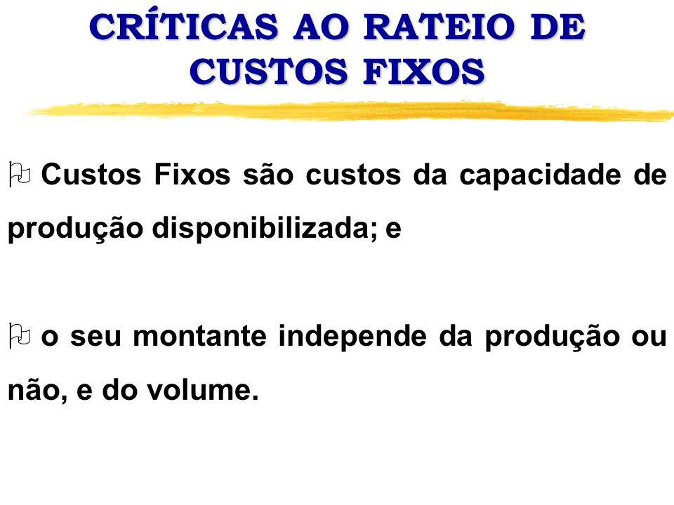 CRÍTICAS AO RATEIO DE CUSTOS FIXOS O Custos Fixos são custos da capacidade de produção disponibilizada; e O o seu montante independe da produção ou nã