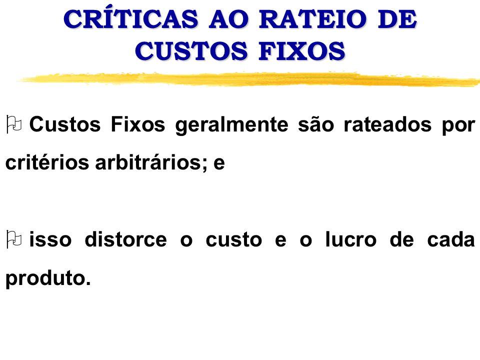 CRÍTICAS AO RATEIO DE CUSTOS FIXOS O O Custo Fixo por unidade de um produto varia inversamente ao seu próprio volume de produção; e O o custo fixo de um produto depende do volume de produção de outros produtos.
